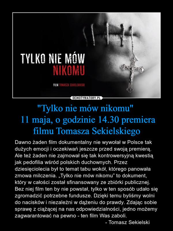 """""""Tylko nie mów nikomu""""  11 maja, o godzinie 14.30 premiera filmu Tomasza Sekielskiego – Dawno żaden film dokumentalny nie wywołał w Polsce tak dużych emocji i oczekiwań jeszcze przed swoją premierą. Ale też żaden nie zajmował się tak kontrowersyjną kwestią jak pedofilia wśród polskich duchownych. Przez dziesięciolecia był to temat tabu wokół, którego panowała zmowa milczenia. """"Tylko nie mów nikomu"""" to dokument, który w całości został sfinansowany ze zbiórki publicznej. Bez niej film ten by nie powstał, tylko w ten sposób udało się zgromadzić potrzebne fundusze. Dzięki temu byliśmy wolni do nacisków i niezależni w dążeniu do prawdy. Zdając sobie sprawę z ciążącej na nas odpowiedzialności, jedno możemy zagwarantować na pewno - ten film Was zaboli.                                                             - Tomasz Sekielski"""