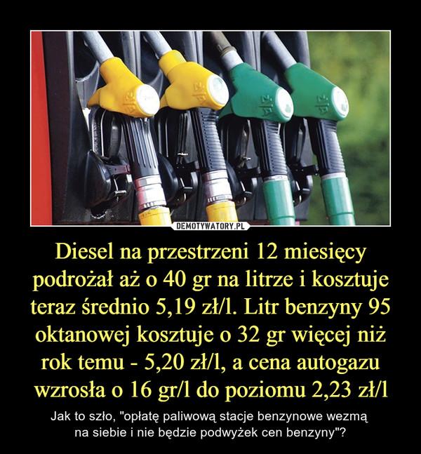 """Diesel na przestrzeni 12 miesięcy podrożał aż o 40 gr na litrze i kosztuje teraz średnio 5,19 zł/l. Litr benzyny 95 oktanowej kosztuje o 32 gr więcej niż rok temu - 5,20 zł/l, a cena autogazu wzrosła o 16 gr/l do poziomu 2,23 zł/l – Jak to szło, """"opłatę paliwową stacje benzynowe wezmą na siebie i nie będzie podwyżek cen benzyny""""?"""