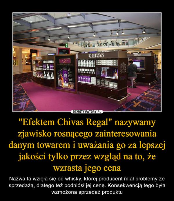 """""""Efektem Chivas Regal"""" nazywamy zjawisko rosnącego zainteresowania danym towarem i uważania go za lepszej jakości tylko przez wzgląd na to, że wzrasta jego cena – Nazwa ta wzięła się od whisky, której producent miał problemy ze sprzedażą, dlatego też podniósł jej cenę. Konsekwencją tego była wzmożona sprzedaż produktu"""
