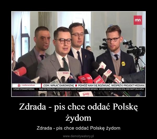 Zdrada - pis chce oddać Polskę żydom – Zdrada - pis chce oddać Polskę żydom