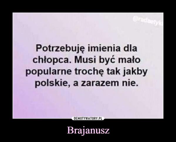 Brajanusz –  Potrzebuję imienia dla chłopca. Musi być mało popularne trochę tak jakby polskie, a zarazem nie.