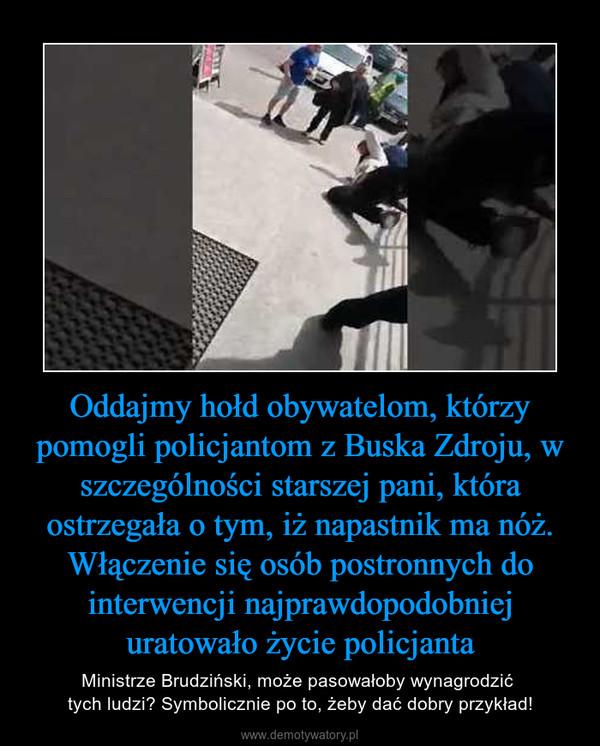 Oddajmy hołd obywatelom, którzy pomogli policjantom z Buska Zdroju, w szczególności starszej pani, która ostrzegała o tym, iż napastnik ma nóż. Włączenie się osób postronnych do interwencji najprawdopodobniej uratowało życie policjanta – Ministrze Brudziński, może pasowałoby wynagrodzić tych ludzi? Symbolicznie po to, żeby dać dobry przykład!