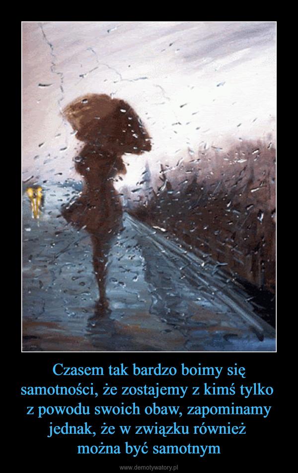 Czasem tak bardzo boimy się samotności, że zostajemy z kimś tylko z powodu swoich obaw, zapominamy jednak, że w związku również można być samotnym –