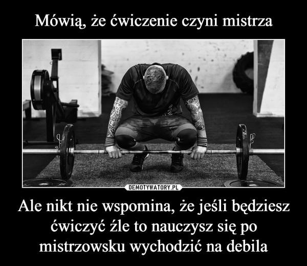 Ale nikt nie wspomina, że jeśli będziesz ćwiczyć źle to nauczysz się po mistrzowsku wychodzić na debila –