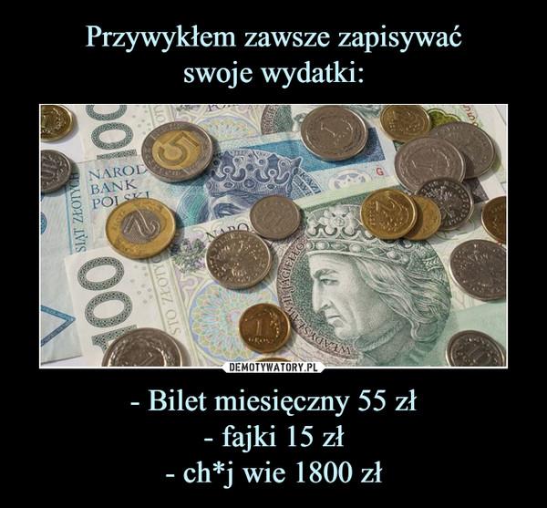 - Bilet miesięczny 55 zł- fajki 15 zł- ch*j wie 1800 zł –
