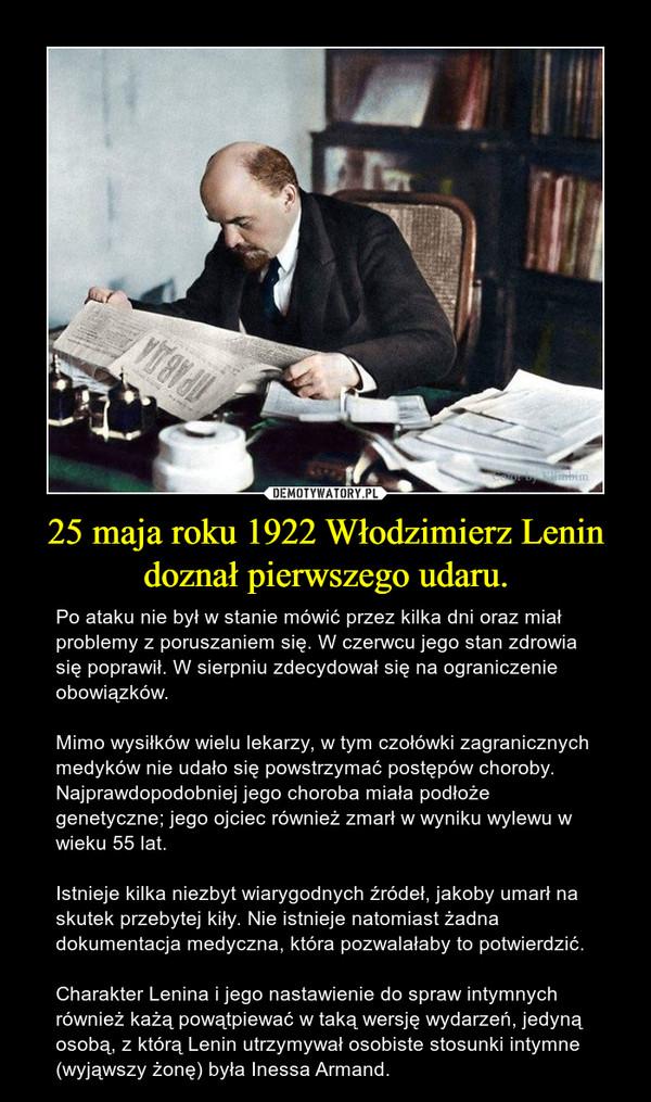25 maja roku 1922 Włodzimierz Lenin doznał pierwszego udaru. – Po ataku nie był w stanie mówić przez kilka dni oraz miał problemy z poruszaniem się. W czerwcu jego stan zdrowia się poprawił. W sierpniu zdecydował się na ograniczenie obowiązków. Mimo wysiłków wielu lekarzy, w tym czołówki zagranicznych medyków nie udało się powstrzymać postępów choroby. Najprawdopodobniej jego choroba miała podłoże genetyczne; jego ojciec również zmarł w wyniku wylewu w wieku 55 lat.Istnieje kilka niezbyt wiarygodnych źródeł, jakoby umarł na skutek przebytej kiły. Nie istnieje natomiast żadna dokumentacja medyczna, która pozwalałaby to potwierdzić. Charakter Lenina i jego nastawienie do spraw intymnych również każą powątpiewać w taką wersję wydarzeń, jedyną osobą, z którą Lenin utrzymywał osobiste stosunki intymne (wyjąwszy żonę) była Inessa Armand.