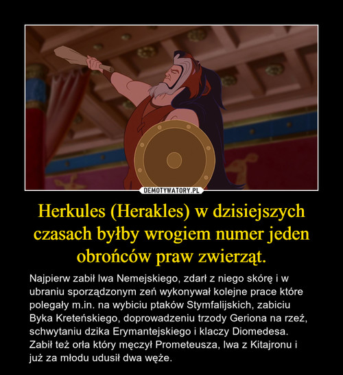 Herkules (Herakles) w dzisiejszych czasach byłby wrogiem numer jeden obrońców praw zwierząt.