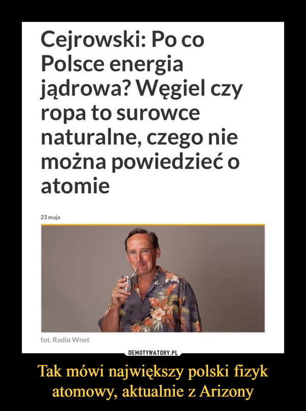 Tak mówi największy polski fizyk atomowy, aktualnie z Arizony –  Cejrowski: Po co Polsce energia jądrowa? Węgiel czy ropa to surowce naturalne, czego nie można powiedzieć o atomie 23 maja fot, Radio Wnet