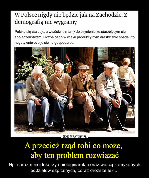 A przecież rząd robi co może, aby ten problem rozwiązać – Np. coraz mniej lekarzy i pielęgniarek, coraz więcej zamykanych oddziałów szpitalnych, coraz droższe leki... W Polsce nigdy nie będzie jak na Zachodzie. Zdemografią nie wygramyPolska się starzeje, a właściwie mamy do czynienia ze starzejącym sięspołeczeństwem. Liczba osób w wieku produkcyjnym drastycznie spada - tonegatywnie odbije się na gospodarce.