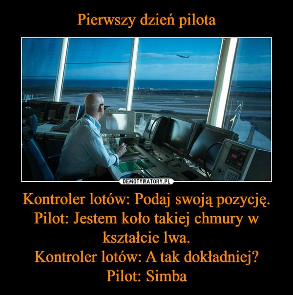 Kontroler lotów: Podaj swoją pozycję.Pilot: Jestem koło takiej chmury w kształcie lwa.Kontroler lotów: A tak dokładniej?Pilot: Simba –