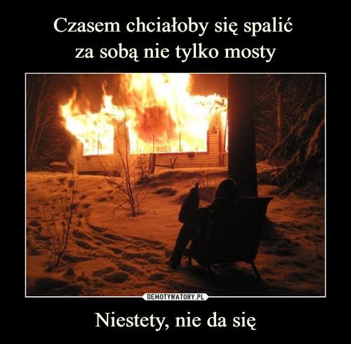 Czasem chciałoby się spalić  za sobą nie tylko mosty Niestety, nie da się