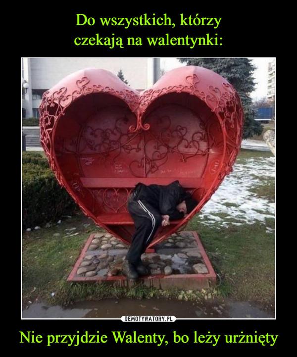 Nie przyjdzie Walenty, bo leży urżnięty –