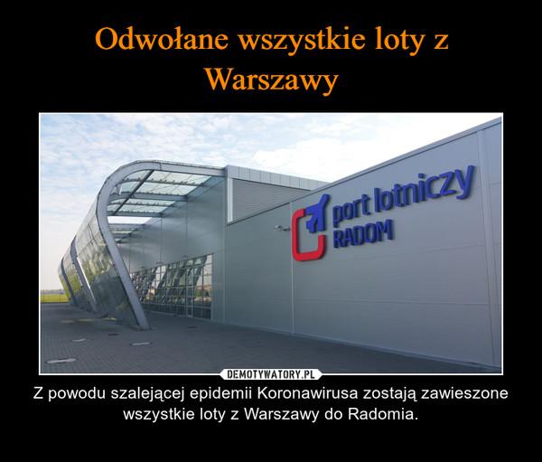 – Z powodu szalejącej epidemii Koronawirusa zostają zawieszone wszystkie loty z Warszawy do Radomia.