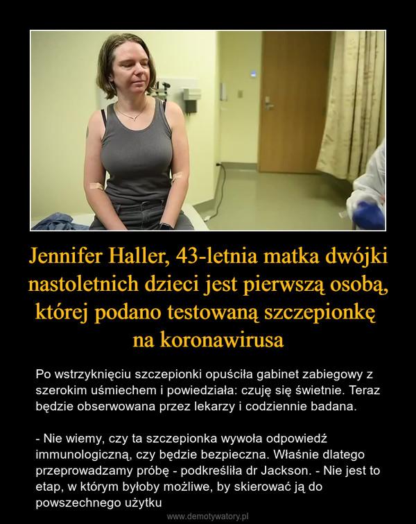 Jennifer Haller, 43-letnia matka dwójki nastoletnich dzieci jest pierwszą osobą, której podano testowaną szczepionkę na koronawirusa – Po wstrzyknięciu szczepionki opuściła gabinet zabiegowy z szerokim uśmiechem i powiedziała: czuję się świetnie. Teraz będzie obserwowana przez lekarzy i codziennie badana.- Nie wiemy, czy ta szczepionka wywoła odpowiedź immunologiczną, czy będzie bezpieczna. Właśnie dlatego przeprowadzamy próbę - podkreśliła dr Jackson. - Nie jest to etap, w którym byłoby możliwe, by skierować ją do powszechnego użytku