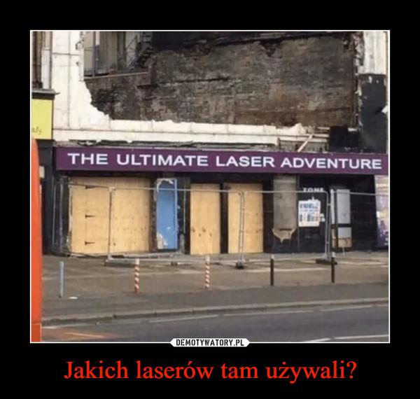 Jakich laserów tam używali? –