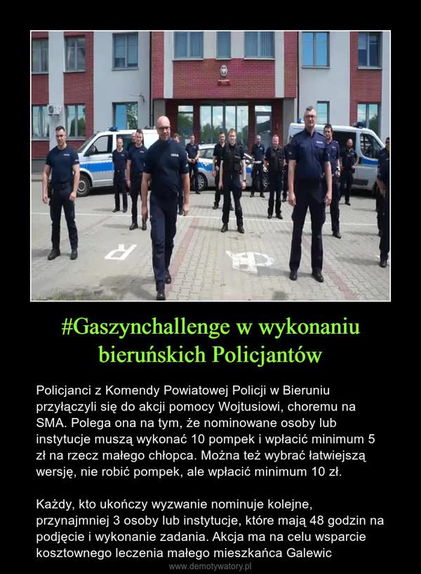 #Gaszynchallenge w wykonaniu bieruńskich Policjantów – Policjanci z Komendy Powiatowej Policji w Bieruniu przyłączyli się do akcji pomocy Wojtusiowi, choremu na SMA. Polega ona na tym, że nominowane osoby lub instytucje muszą wykonać 10 pompek i wpłacić minimum 5 zł na rzecz małego chłopca. Można też wybrać łatwiejszą wersję, nie robić pompek, ale wpłacić minimum 10 zł. Każdy, kto ukończy wyzwanie nominuje kolejne, przynajmniej 3 osoby lub instytucje, które mają 48 godzin na podjęcie i wykonanie zadania. Akcja ma na celu wsparcie kosztownego leczenia małego mieszkańca Galewic