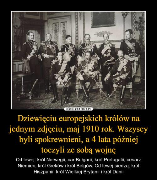 Dziewięciu europejskich królów na jednym zdjęciu, maj 1910 rok. Wszyscy byli spokrewnieni, a 4 lata później toczyli ze sobą wojnę