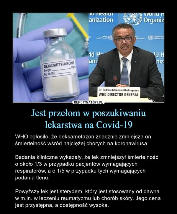 Jest przełom w poszukiwaniulekarstwa na Covid-19 – WHO ogłosiło, że deksametazon znacznie zmniejsza on śmiertelność wśród najciężej chorych na koronawirusa. Badania kliniczne wykazały, że lek zmniejszył śmiertelność o około 1/3 w przypadku pacjentów wymagających respiratorów, a o 1/5 w przypadku tych wymagających podania tlenu. Powyższy lek jest sterydem, który jest stosowany od dawna w m.in. w leczeniu reumatyzmu lub chorób skóry. Jego cena jest przystępna, a dostępność wysoka.