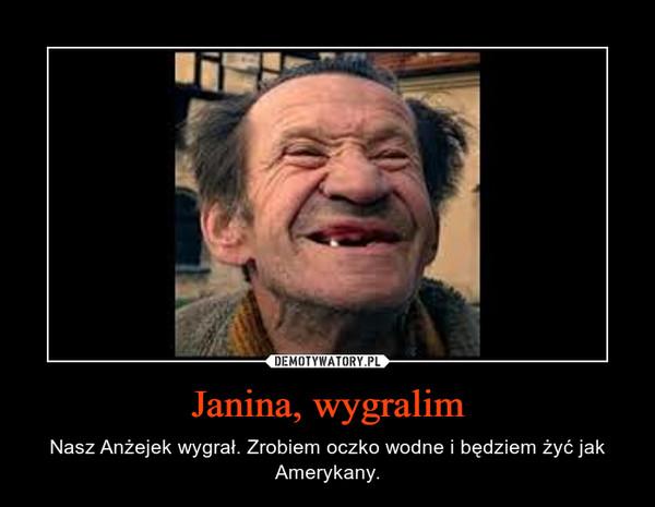 Janina, wygralim – Nasz Anżejek wygrał. Zrobiem oczko wodne i będziem żyć jak Amerykany.
