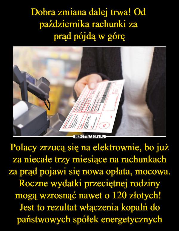 Polacy zrzucą się na elektrownie, bo już za niecałe trzy miesiące na rachunkach za prąd pojawi się nowa opłata, mocowa. Roczne wydatki przeciętnej rodziny mogą wzrosnąć nawet o 120 złotych! Jest to rezultat włączenia kopalń do państwowych spółek energetycznych –