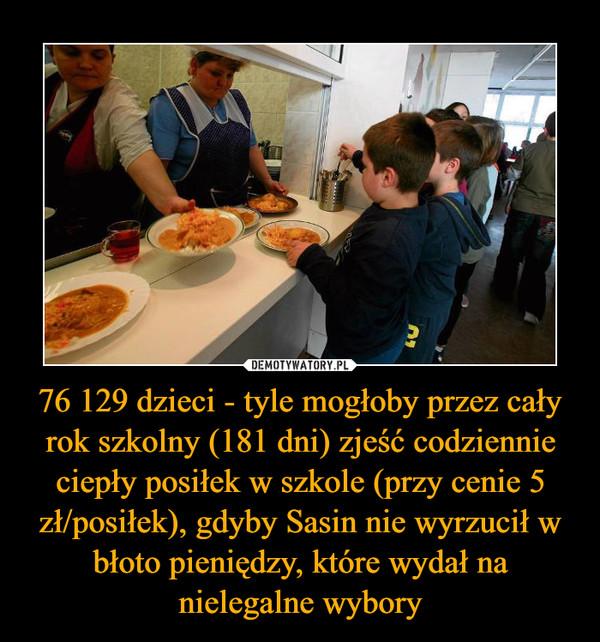 76 129 dzieci - tyle mogłoby przez cały rok szkolny (181 dni) zjeść codziennie ciepły posiłek w szkole (przy cenie 5 zł/posiłek), gdyby Sasin nie wyrzucił w błoto pieniędzy, które wydał na nielegalne wybory –