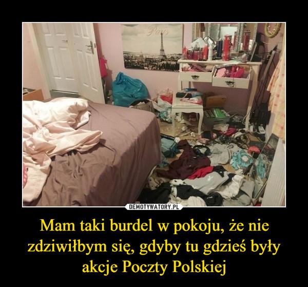 Mam taki burdel w pokoju, że nie zdziwiłbym się, gdyby tu gdzieś były akcje Poczty Polskiej –