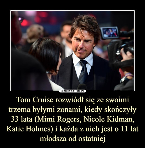 Tom Cruise rozwiódł się ze swoimi trzema byłymi żonami, kiedy skończyły 33 lata (Mimi Rogers, Nicole Kidman, Katie Holmes) i każda z nich jest o 11 lat młodsza od ostatniej
