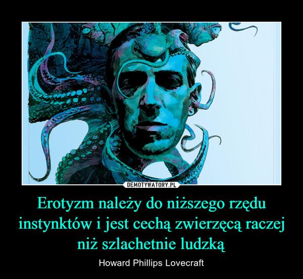Erotyzm należy do niższego rzędu instynktów i jest cechą zwierzęcą raczej niż szlachetnie ludzką – Howard Phillips Lovecraft