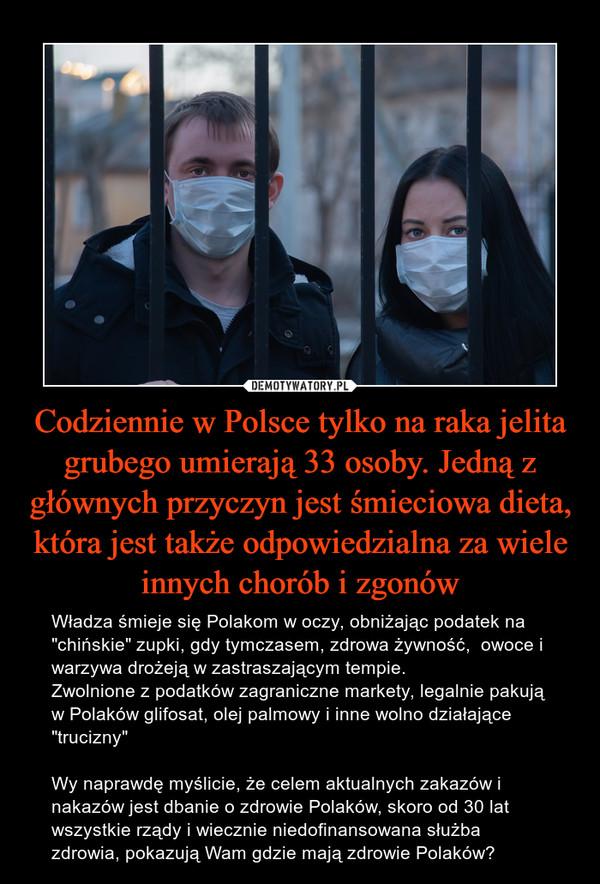 """Codziennie w Polsce tylko na raka jelita grubego umierają 33 osoby. Jedną z głównych przyczyn jest śmieciowa dieta, która jest także odpowiedzialna za wiele innych chorób i zgonów – Władza śmieje się Polakom w oczy, obniżając podatek na """"chińskie"""" zupki, gdy tymczasem, zdrowa żywność,  owoce i warzywa drożeją w zastraszającym tempie.Zwolnione z podatków zagraniczne markety, legalnie pakują w Polaków glifosat, olej palmowy i inne wolno działające """"trucizny""""Wy naprawdę myślicie, że celem aktualnych zakazów i nakazów jest dbanie o zdrowie Polaków, skoro od 30 lat wszystkie rządy i wiecznie niedofinansowana służba zdrowia, pokazują Wam gdzie mają zdrowie Polaków?"""