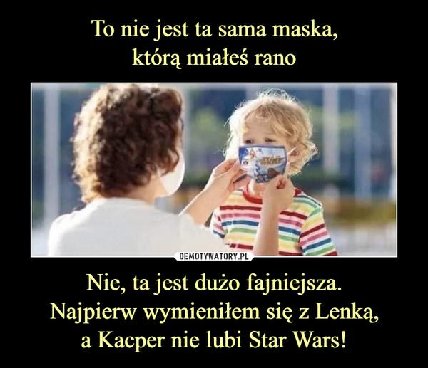 Nie, ta jest dużo fajniejsza.Najpierw wymieniłem się z Lenką,a Kacper nie lubi Star Wars! –