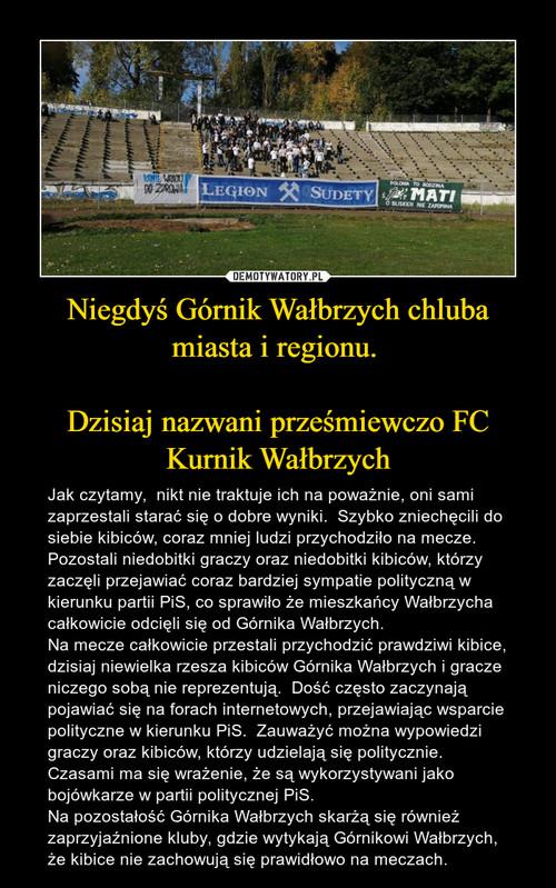 Niegdyś Górnik Wałbrzych chluba miasta i regionu.   Dzisiaj nazwani prześmiewczo FC Kurnik Wałbrzych