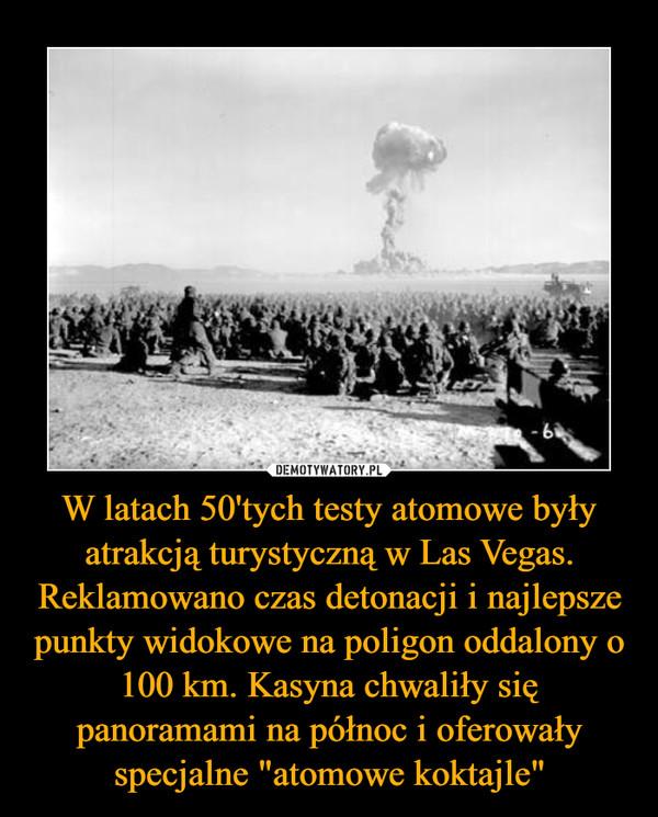 """W latach 50'tych testy atomowe były atrakcją turystyczną w Las Vegas. Reklamowano czas detonacji i najlepsze punkty widokowe na poligon oddalony o 100 km. Kasyna chwaliły się panoramami na północ i oferowały specjalne """"atomowe koktajle"""" –"""