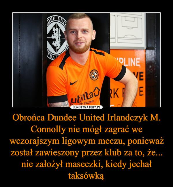 Obrońca Dundee United Irlandczyk M. Connolly nie mógł zagrać we wczorajszym ligowym meczu, ponieważ został zawieszony przez klub za to, że... nie założył maseczki, kiedy jechał taksówką –