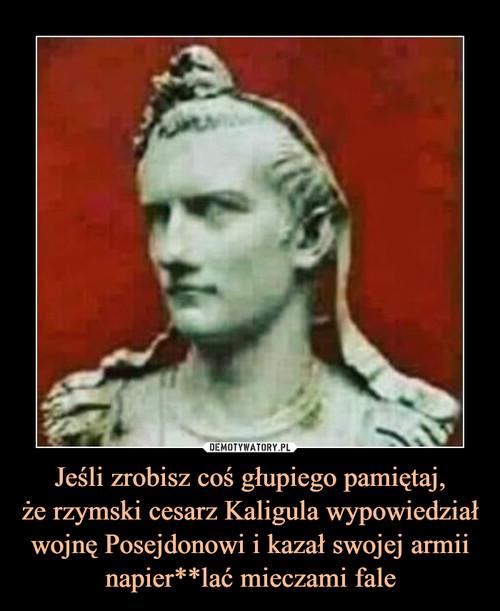 Jeśli zrobisz coś głupiego pamiętaj, że rzymski cesarz Kaligula wypowiedział wojnę Posejdonowi i kazał swojej armii napier**lać mieczami fale
