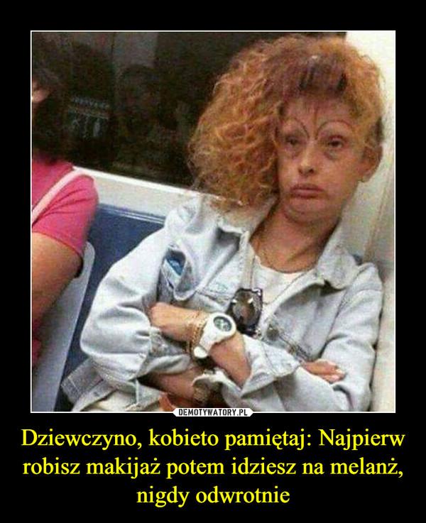 Dziewczyno, kobieto pamiętaj: Najpierw robisz makijaż potem idziesz na melanż, nigdy odwrotnie –