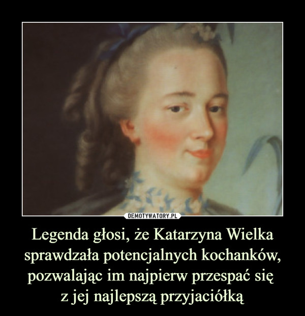 Legenda głosi, że Katarzyna Wielka sprawdzała potencjalnych kochanków, pozwalając im najpierw przespać się z jej najlepszą przyjaciółką –