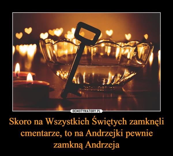 Skoro na Wszystkich Świętych zamknęli cmentarze, to na Andrzejki pewnie zamkną Andrzeja –