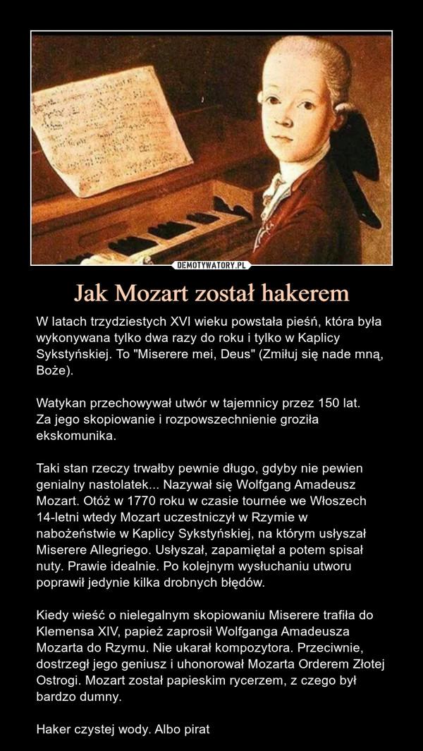"""Jak Mozart został hakerem – W latach trzydziestych XVI wieku powstała pieśń, która była wykonywana tylko dwa razy do roku i tylko w Kaplicy Sykstyńskiej. To """"Miserere mei, Deus"""" (Zmiłuj się nade mną, Boże).  Watykan przechowywał utwór w tajemnicy przez 150 lat.Za jego skopiowanie i rozpowszechnienie groziła ekskomunika.Taki stan rzeczy trwałby pewnie długo, gdyby nie pewien genialny nastolatek... Nazywał się Wolfgang Amadeusz Mozart. Otóż w 1770 roku w czasie tournée we Włoszech 14-letni wtedy Mozart uczestniczył w Rzymie w nabożeństwie w Kaplicy Sykstyńskiej, na którym usłyszał Miserere Allegriego. Usłyszał, zapamiętał a potem spisał nuty. Prawie idealnie. Po kolejnym wysłuchaniu utworu poprawił jedynie kilka drobnych błędów.Kiedy wieść o nielegalnym skopiowaniu Miserere trafiła do Klemensa XIV, papież zaprosił Wolfganga Amadeusza Mozarta do Rzymu. Nie ukarał kompozytora. Przeciwnie, dostrzegł jego geniusz i uhonorował Mozarta Orderem Złotej Ostrogi. Mozart został papieskim rycerzem, z czego był bardzo dumny.Haker czystej wody. Albo pirat"""