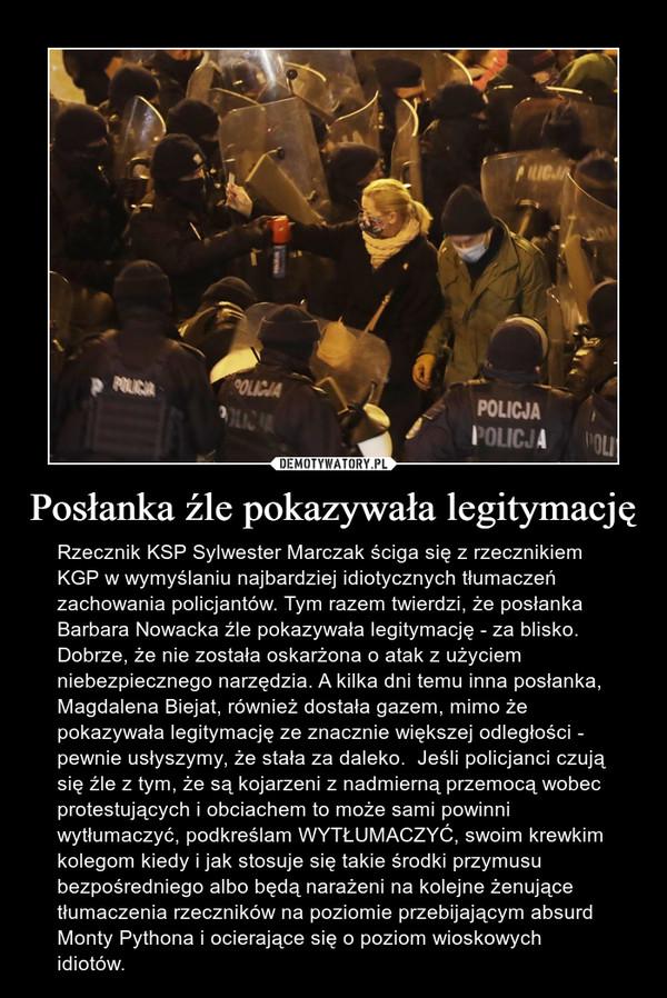 Posłanka źle pokazywała legitymację – Rzecznik KSP Sylwester Marczak ściga się z rzecznikiem KGP w wymyślaniu najbardziej idiotycznych tłumaczeń zachowania policjantów. Tym razem twierdzi, że posłanka Barbara Nowacka źle pokazywała legitymację - za blisko. Dobrze, że nie została oskarżona o atak z użyciem niebezpiecznego narzędzia. A kilka dni temu inna posłanka, Magdalena Biejat, również dostała gazem, mimo że pokazywała legitymację ze znacznie większej odległości - pewnie usłyszymy, że stała za daleko.  Jeśli policjanci czują się źle z tym, że są kojarzeni z nadmierną przemocą wobec protestujących i obciachem to może sami powinni wytłumaczyć, podkreślam WYTŁUMACZYĆ, swoim krewkim kolegom kiedy i jak stosuje się takie środki przymusu bezpośredniego albo będą narażeni na kolejne żenujące tłumaczenia rzeczników na poziomie przebijającym absurd Monty Pythona i ocierające się o poziom wioskowych idiotów.