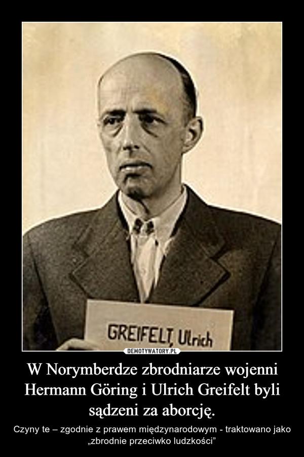 """W Norymberdze zbrodniarze wojenni Hermann Göring i Ulrich Greifelt byli sądzeni za aborcję. – Czyny te – zgodnie z prawem międzynarodowym - traktowano jako """"zbrodnie przeciwko ludzkości"""""""