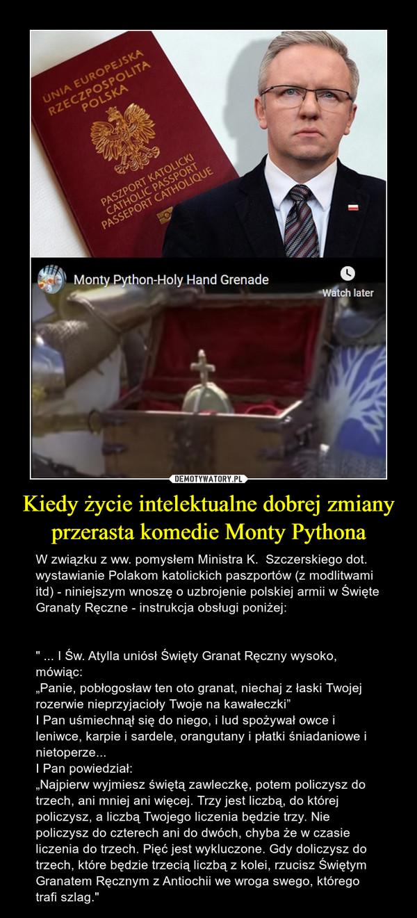 """Kiedy życie intelektualne dobrej zmiany przerasta komedie Monty Pythona – W związku z ww. pomysłem Ministra K.  Szczerskiego dot. wystawianie Polakom katolickich paszportów (z modlitwami itd) - niniejszym wnoszę o uzbrojenie polskiej armii w Święte Granaty Ręczne - instrukcja obsługi poniżej:"""" ... I Św. Atylla uniósł Święty Granat Ręczny wysoko, mówiąc:""""Panie, pobłogosław ten oto granat, niechaj z łaski Twojej rozerwie nieprzyjacioły Twoje na kawałeczki""""I Pan uśmiechnął się do niego, i lud spożywał owce i leniwce, karpie i sardele, orangutany i płatki śniadaniowe i nietoperze...I Pan powiedział:""""Najpierw wyjmiesz świętą zawleczkę, potem policzysz do trzech, ani mniej ani więcej. Trzy jest liczbą, do której policzysz, a liczbą Twojego liczenia będzie trzy. Nie policzysz do czterech ani do dwóch, chyba że w czasie liczenia do trzech. Pięć jest wykluczone. Gdy doliczysz do trzech, które będzie trzecią liczbą z kolei, rzucisz Świętym Granatem Ręcznym z Antiochii we wroga swego, którego trafi szlag."""""""