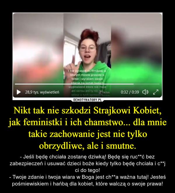Nikt tak nie szkodzi Strajkowi Kobiet, jak feministki i ich chamstwo... dla mnie takie zachowanie jest nie tylko obrzydliwe, ale i smutne. – - Jeśli będę chciała zostanę dziwką! Będę się ruc**ć bez zabezpieczeń i usuwać dzieci boże kiedy tylko będę chciała i c**j ci do tego!- Twoje zdanie i twoja wiara w Boga jest ch**a ważna tutaj! Jesteś pośmiewiskiem i hańbą dla kobiet, które walczą o swoje prawa!