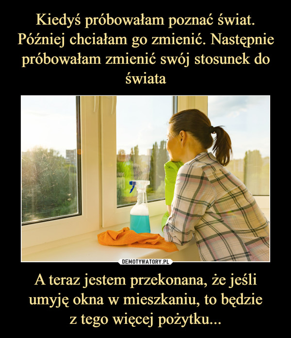 A teraz jestem przekonana, że jeśli umyję okna w mieszkaniu, to będziez tego więcej pożytku... –