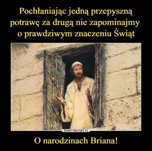 Pochłaniając jedną przepyszną potrawę za drugą nie zapominajmy  o prawdziwym znaczeniu Świąt O narodzinach Briana!