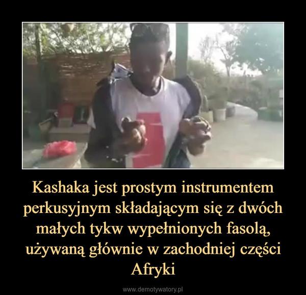 Kashaka jest prostym instrumentem perkusyjnym składającym się z dwóch małych tykw wypełnionych fasolą, używaną głównie w zachodniej części Afryki –