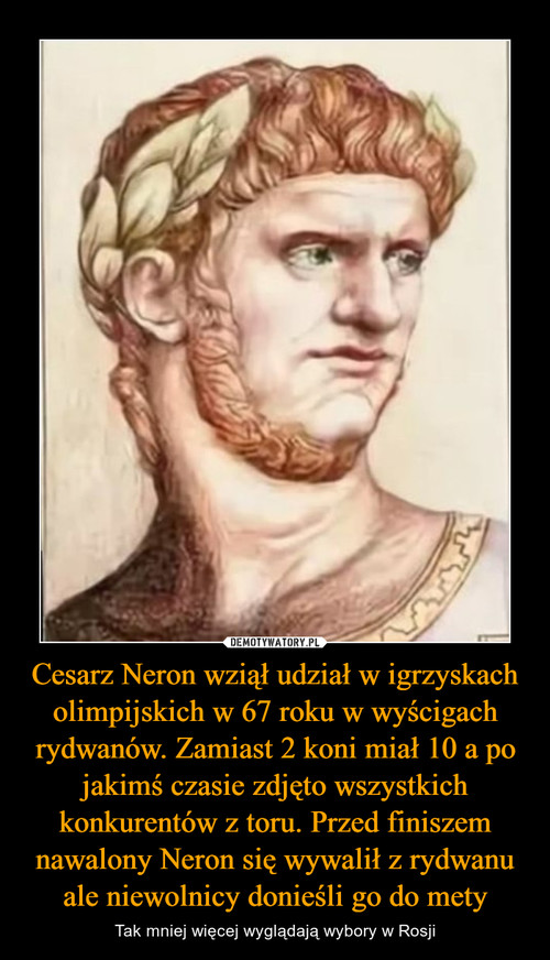Cesarz Neron wziął udział w igrzyskach olimpijskich w 67 roku w wyścigach rydwanów. Zamiast 2 koni miał 10 a po jakimś czasie zdjęto wszystkich konkurentów z toru. Przed finiszem nawalony Neron się wywalił z rydwanu ale niewolnicy donieśli go do mety