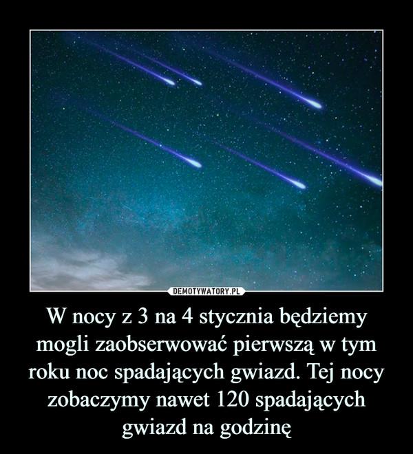 W nocy z 3 na 4 stycznia będziemy mogli zaobserwować pierwszą w tym roku noc spadających gwiazd. Tej nocy zobaczymy nawet 120 spadających gwiazd na godzinę –