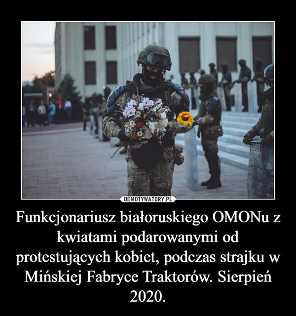 Funkcjonariusz białoruskiego OMONu z kwiatami podarowanymi od protestujących kobiet, podczas strajku w Mińskiej Fabryce Traktorów. Sierpień 2020. –