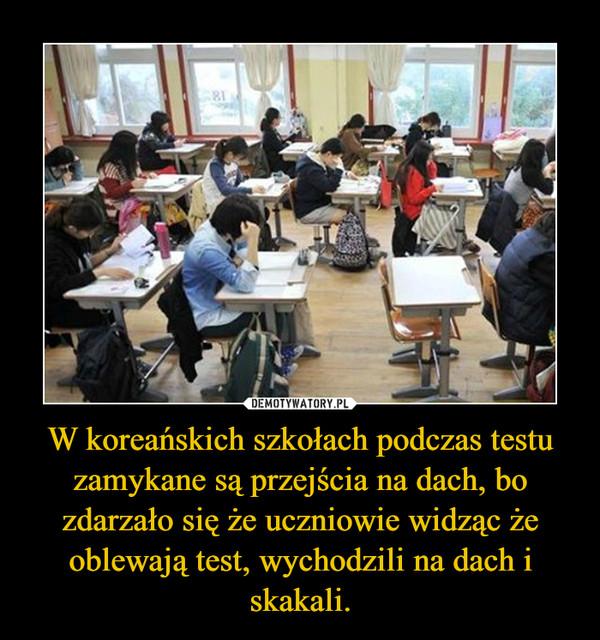 W koreańskich szkołach podczas testu zamykane są przejścia na dach, bo zdarzało się że uczniowie widząc że oblewają test, wychodzili na dach i skakali. –