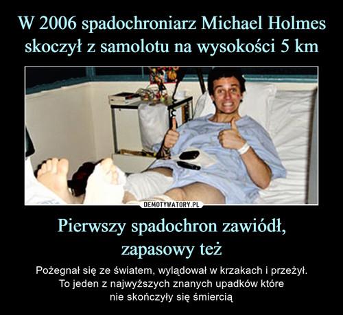 W 2006 spadochroniarz Michael Holmes skoczył z samolotu na wysokości 5 km Pierwszy spadochron zawiódł, zapasowy też